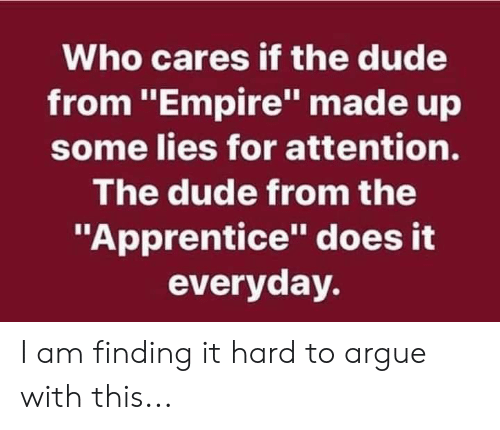 """Arguing, Dude, and Empire: Who cares if the dude  from """"Empire"""" made up  some lies for attention.  The dude from the  """"Apprentice"""" does it  everyday. I am finding it hard to argue with this..."""