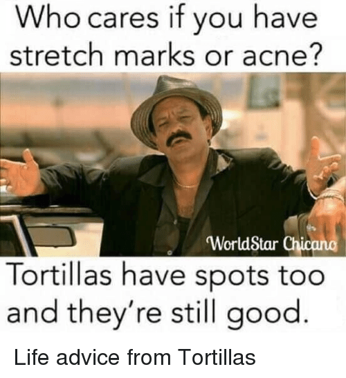 Advice, Life, and Worldstar: Who cares if you have  stretch marks or acne?  'WorldStar Chicano  Tortillas have spots too  and they're still good <p>Life advice from Tortillas</p>