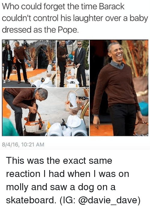 Memes, Molly, and Pope Francis: Who could forget the time Barack  couldn't control his laughter over a baby  dressed as the Pope.  8/4/16, 10:21 AM This was the exact same reaction I had when I was on molly and saw a dog on a skateboard. (IG: @davie_dave)