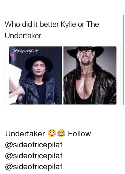 The Undertaker: Who did it better Kylie or The  Undertaker  amarawM Undertaker 😳😂 Follow @sideofricepilaf @sideofricepilaf @sideofricepilaf