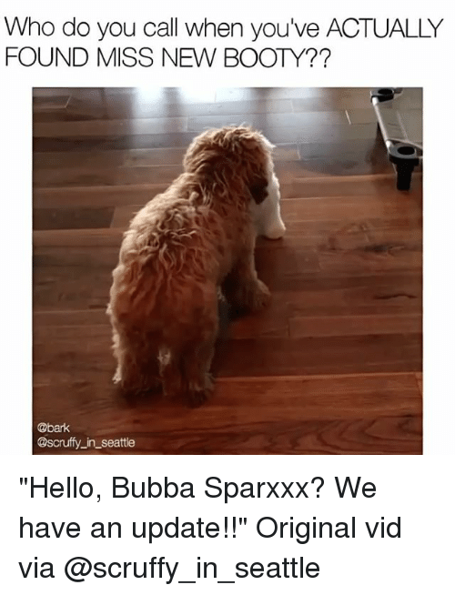 "Bubba: Who do you call when you've ACTUALLY  FOUND MISS NEW BOOTY??  @bark  @scruffy in Seattle ""Hello, Bubba Sparxxx? We have an update!!"" Original vid via @scruffy_in_seattle"
