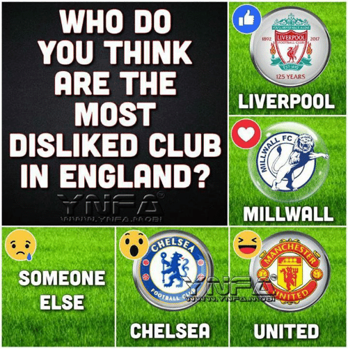 Chelsea, Club, and England: WHO DO  YOU THINK  ARE THE  MOST  DISLIKED CLUB  IN ENGLAND?  892  LIVERPOOL  2017  125 YEARS  LIVERPOOL  FC  MILLWALL  CHE  SOMEONE  ELSE  ONITE  CHELSEA | UNITED