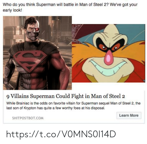 Superman, Quite, and Villain: Who do you think Superman will battle in Man of Steel 2? We've got your  early look!  9 Villains Superman Could Fight in Man of Steel 2  While Brainiac is the odds on favorite villain for Superman sequel Man of Steel 2, the  last son of Krypton has quite a few worthy foes at his disposal  Learn More  SHITPOSTBOT.COM https://t.co/V0MNS0I14D