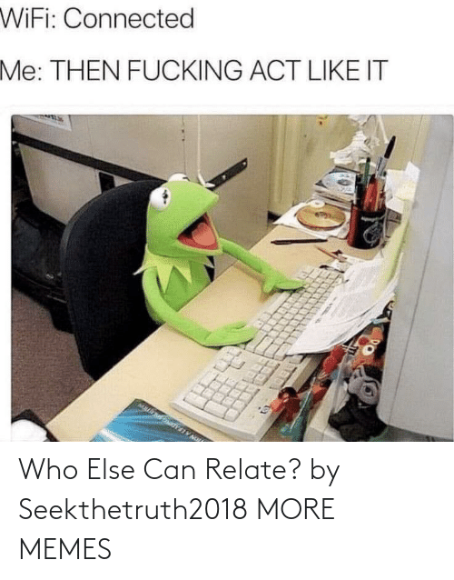 Can Relate: Who Else Can Relate? by Seekthetruth2018 MORE MEMES