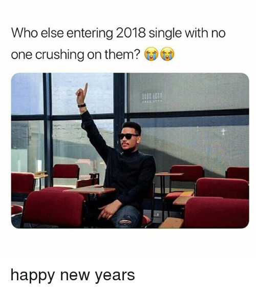Happy New Years: Who else entering 2018 single with no  one crushing on them? GDG) happy new years