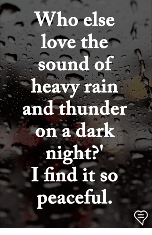 Love, Memes, and Rain: Who else  love the  sound of  heavy rain  and thunder  on a dark  night?'  I find it so  peace  ful.