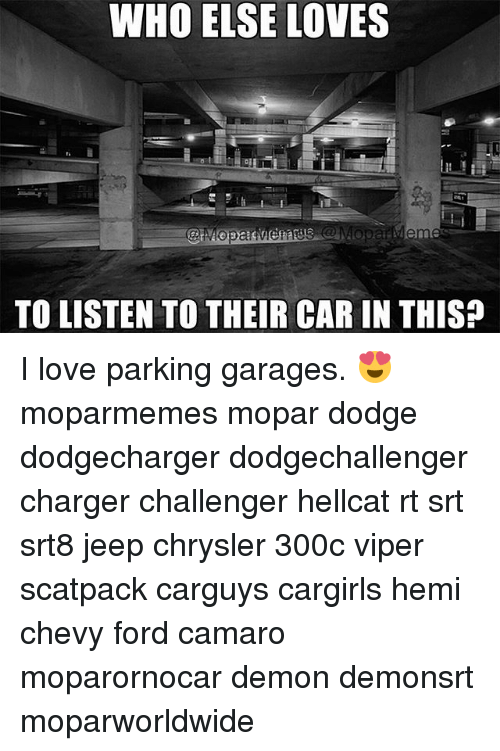 Love, Memes, and Camaro: WHO ELSE LOVES  TO LISTEN TO THEIR CAR IN THIS? I love parking garages. 😍 moparmemes mopar dodge dodgecharger dodgechallenger charger challenger hellcat rt srt srt8 jeep chrysler 300c viper scatpack carguys cargirls hemi chevy ford camaro moparornocar demon demonsrt moparworldwide