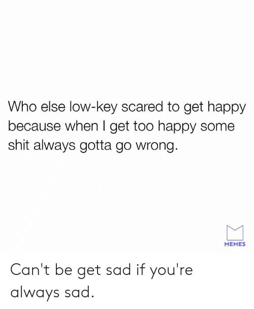 Dank, Low Key, and Memes: Who else low-key scared to get happy  because when I get too happy some  shit always gotta go wrong.  MEMES Can't be get sad if you're always sad.