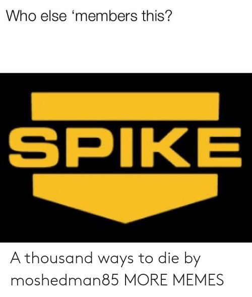 spike: Who else 'members this?  SPIKE A thousand ways to die by moshedman85 MORE MEMES