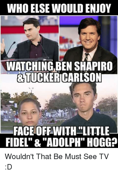 "Fidel: WHO ELSE WOULD ENJOY  WATCHING,BEN SHAPIRO  &TUCKERICARLSON  FACEOFFWITH LITTLE  FIDEL"" &""ADOLPH"" HOGG? Wouldn't That Be Must See TV :D"