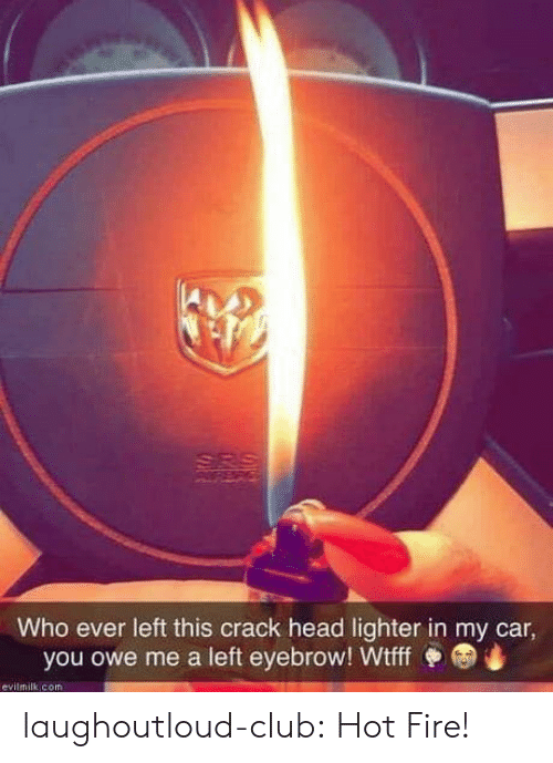 Club, Fire, and Head: Who ever left this crack head lighter in my car  you owe me a left eyebrow! Wtff  evilmilk com laughoutloud-club:  Hot Fire!