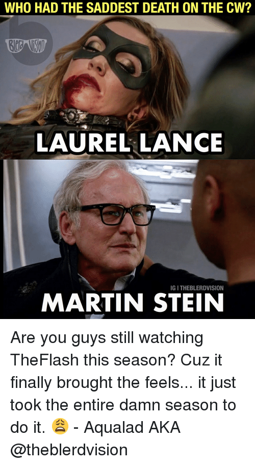 Martin, Death, and Justice League: WHO HAD THE SADDEST DEATH ON THE CW?  LAUREL LANCE  IG I THEBLERDVISION  MARTIN STEIN Are you guys still watching TheFlash this season? Cuz it finally brought the feels... it just took the entire damn season to do it. 😩 - Aqualad AKA @theblerdvision