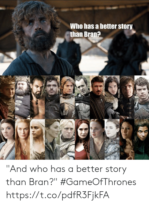 "Bran, Gameofthrones, and Who: Who has a better story  than Bran? ""And who has a better story than Bran?"" #GameOfThrones https://t.co/pdfR3FjkFA"