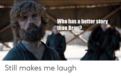 Bran, Who, and Story: Who has a better story  than Bran? Still makes me laugh
