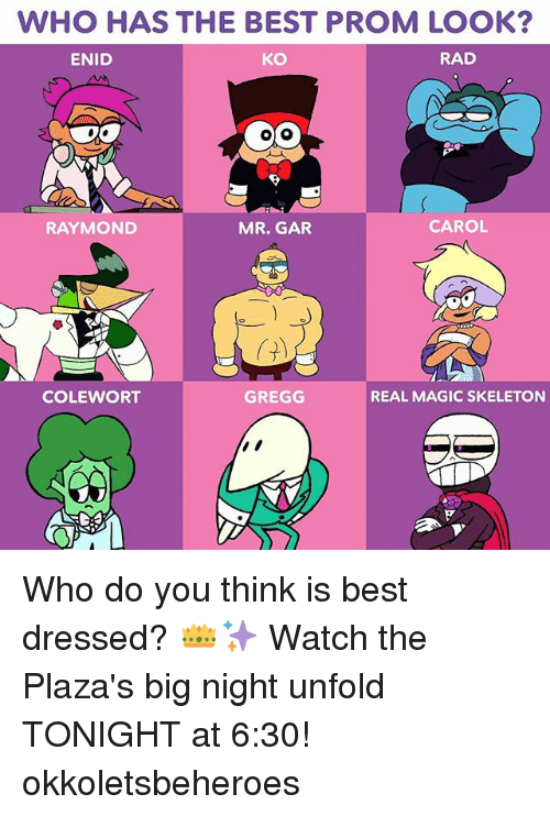 Carole: WHO HAS THE BEST PROM LOOK  ENID  KO  RAD  RAYMOND  MR. GAR  CAROL  COLEWORT  GREGG  REAL MAGIC SKELETON Who do you think is best dressed? 👑✨ Watch the Plaza's big night unfold TONIGHT at 6:30! okkoletsbeheroes