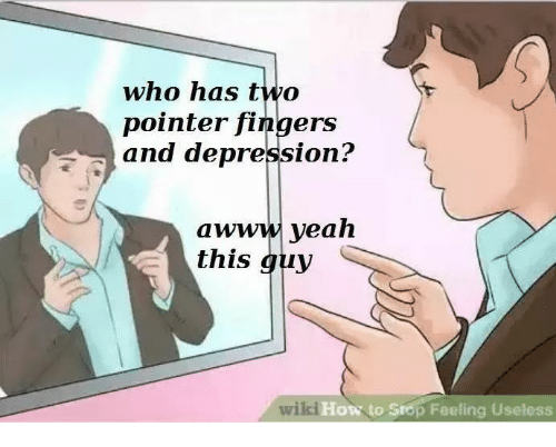 Yeah, Depression, and How To: who has two  pointer fingers  and depression?  awww yeah  this guy  wiki How to Srop Fe  How to Srop Feeling Useless