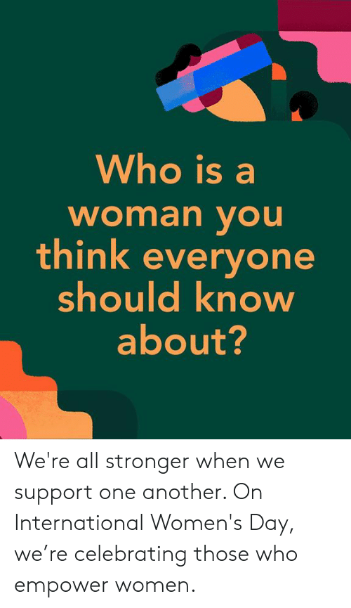 Dank, International Women's Day, and Women: Who is a  woman vOu  think everyone  should know  about? We're all stronger when we support one another. On International Women's Day, we're celebrating those who empower women.