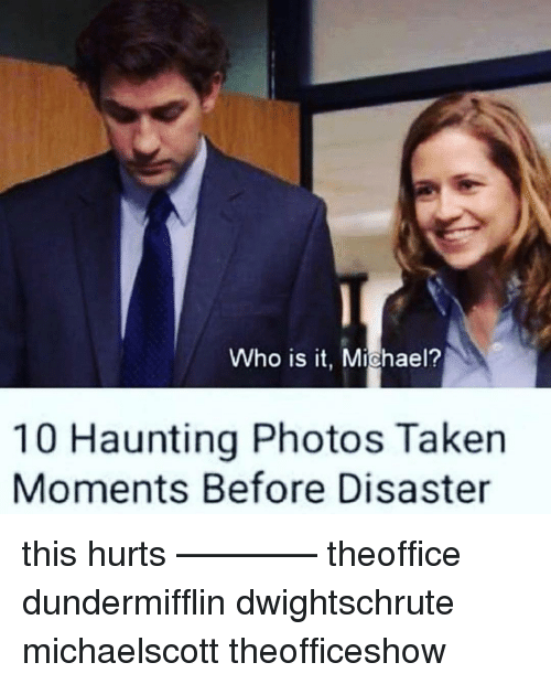Memes, Taken, and Michael: Who is it, Michael?  10 Haunting Photos Taken  Moments Before Disaster this hurts ———— theoffice dundermifflin dwightschrute michaelscott theofficeshow