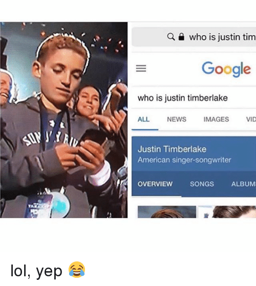 Justin TImberlake: who is justin tim  Google  who is justin timberlake  ALL NEWS IMAGES VID  Justin Timberlake  American singer-songwriter  OVERVIEW  SONGS  ALBUM lol, yep 😂