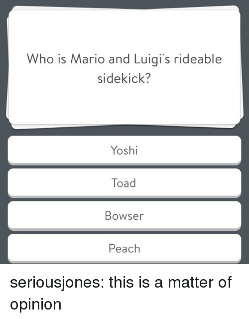 Bowser, Tumblr, and Mario: Who is Mario and Luigi's rideable  sidekick?  Yoshi  Toad  Bowser  Peach seriousjones: this is a matter of opinion