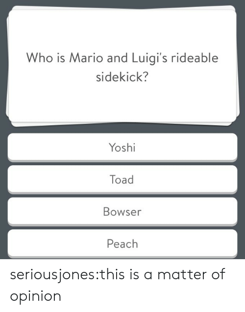 Bowser, Tumblr, and Mario: Who is Mario and Luigi's rideable  sidekick?  Yoshi  Toad  Bowser  Peach seriousjones:this is a matter of opinion