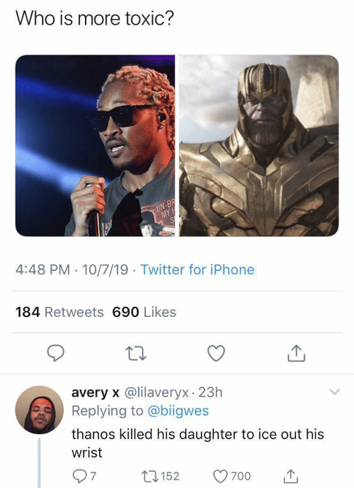 Iphone, Twitter, and Thanos: Who is more toxic?  UN-BR  MY  4:48 PM · 10/7/19 · Twitter for iPhone  184 Retweets 690 Likes  avery x @lilaveryx 23h  Replying to @biigwes  thanos killed his daughter to ice out his  wrist  7.  27152  700
