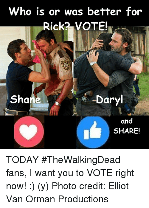 Memes, Today, and Shane: Who is or was better for  Rick? VOTE!  Shane  Daryl  and  SHARE! TODAY #TheWalkingDead fans, I want you to VOTE right now! :) (y)  Photo credit: Elliot Van Orman Productions
