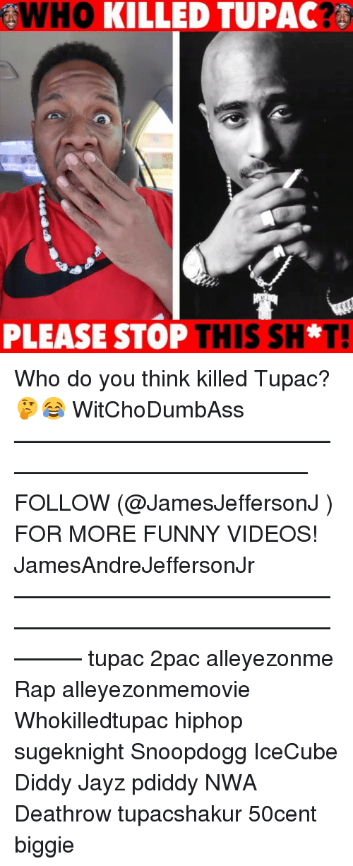 Funny, Memes, and N.W.A.: WHO  KILLED TUPAC  PLEASE STOP  THIS SH*T! Who do you think killed Tupac? 🤔😂 WitChoDumbAss ——————————————————————————— FOLLOW (@JamesJeffersonJ ) FOR MORE FUNNY VIDEOS! JamesAndreJeffersonJr ——————————————————————————————— tupac 2pac alleyezonme Rap alleyezonmemovie Whokilledtupac hiphop sugeknight Snoopdogg IceCube Diddy Jayz pdiddy NWA Deathrow tupacshakur 50cent biggie