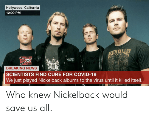 Nickelback: Who knew Nickelback would save us all.