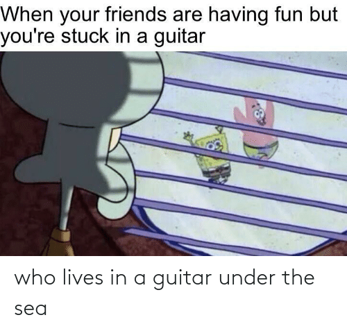Under: who lives in a guitar under the sea