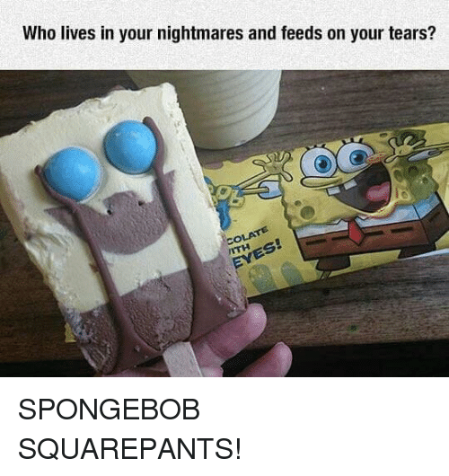 SpongeBob, Spongebob Squarepants, and Who: Who lives in your nightmares and feeds on your tears? SPONGEBOB SQUAREPANTS!