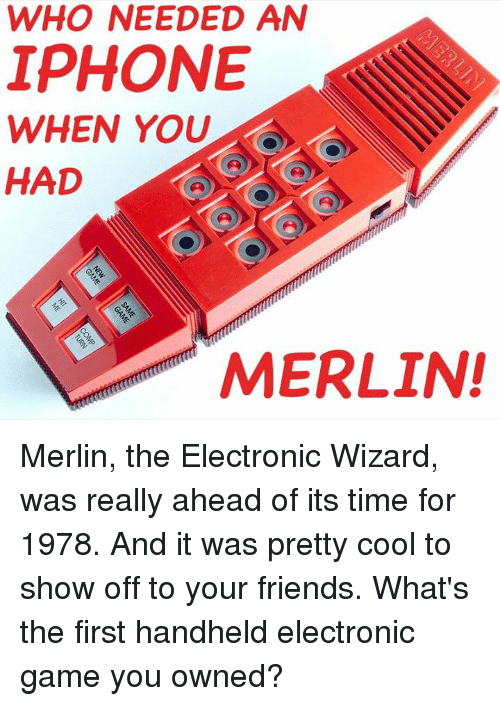 merlin: WHO NEEDED AN  IPHONE  WHEN YOU  HAD  2  MERLIN! Merlin, the Electronic Wizard, was really ahead of its time for 1978. And it was pretty cool to show off to your friends. What's the first handheld electronic game you owned?