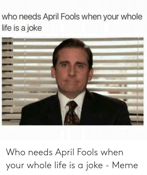 When Your: Who needs April Fools when your whole life is a joke - Meme