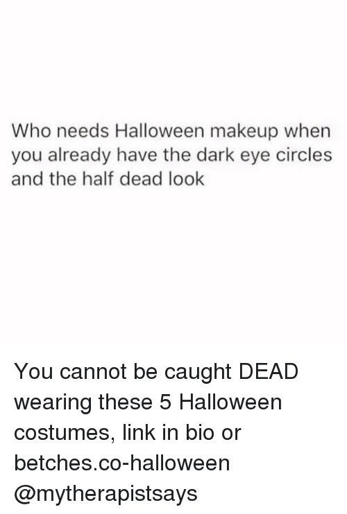 Halloween, Makeup, and Halloween Costumes: Who needs Halloween makeup when  you already have the dark eye circles  and the half dead look You cannot be caught DEAD wearing these 5 Halloween costumes, link in bio or betches.co-halloween @mytherapistsays