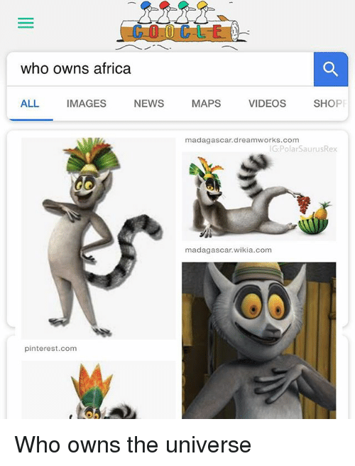 Africa, Memes, and News: who owns africa  ALL IMAGES NEWS MAPS VIDEOS SHOP  madagascar.dreamworks.com  G:PolarSaurusRex  madagascar.wikia.com  pinterest.com Who owns the universe