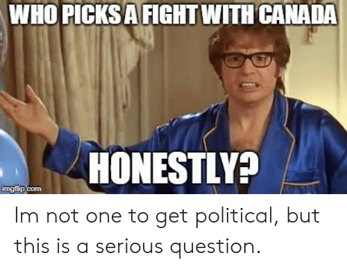 Canada, Fight, and Who: WHO PICKS A FIGHT WITH CANADA  HONESTLY? Im not one to get political, but this is a serious question.