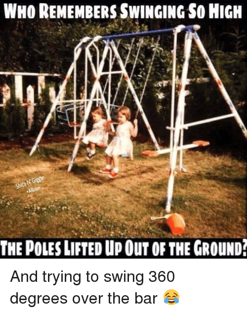 Memes, 🤖, and Who: WHO REMEMBERS SWINGING SO HIGH  THE POLES LIFTED UP OuT OF THE GROUND And trying to swing 360 degrees over the bar 😂
