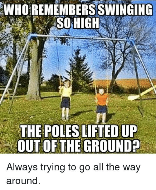 Dank, All The, and 🤖: WHO REMEMBERS SWINGING  SOHIGH  THE POLES LIFTED UP  OUT OF THE GROUND Always trying to go all the way around.