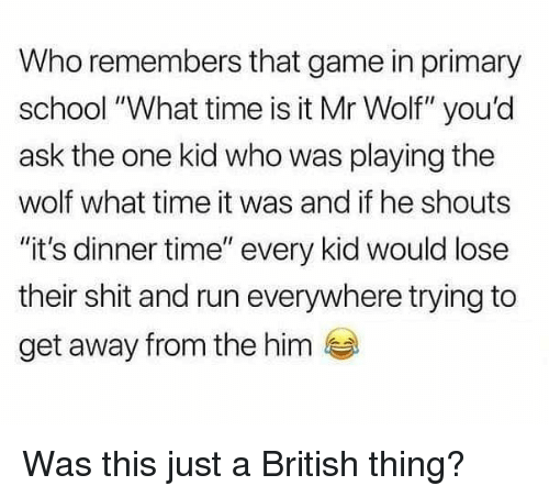 "what time is: Who remembers that game in primary  school ""What time is it Mr Wolf"" you'd  ask the one kid who was playing the  wolf what time it was and if he shouts  ""it's dinner time"" every kid would lose  their shit and run everywhere trying to  get away from the him Was this just a British thing?"