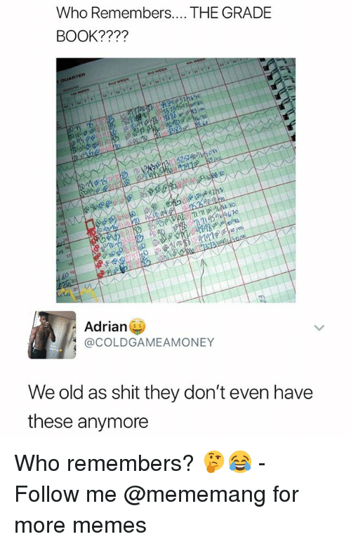 Memes, Shit, and Book: Who Remembers.... THE GRADE  BOOK????  15  Adrian  @COLDGAMEAMONEY  We old as shit they don't even have  these anymore Who remembers? 🤔😂 - Follow me @mememang for more memes
