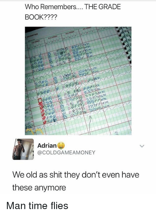 Memes, Shit, and Book: Who Remembers.. THE GRADE  BOOK????  52514  10  Adrian  @COLDGAMEAMONEY  We old as shit they don't even have  these anymore Man time flies