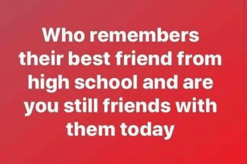 Still Friends: Who remembers  their best friend from  high school and are  you still friends with  them today