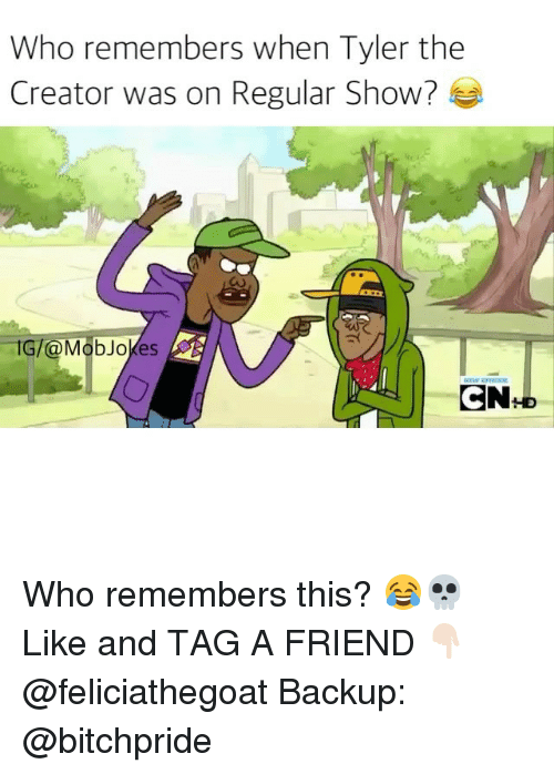 Memes, Tyler the Creator, and Regular Show: Who remembers when Tyler the  Creator was on Regular Show?  IG/ Mob Jokes  CN Who remembers this? 😂💀 Like and TAG A FRIEND 👇🏻 @feliciathegoat Backup: @bitchpride