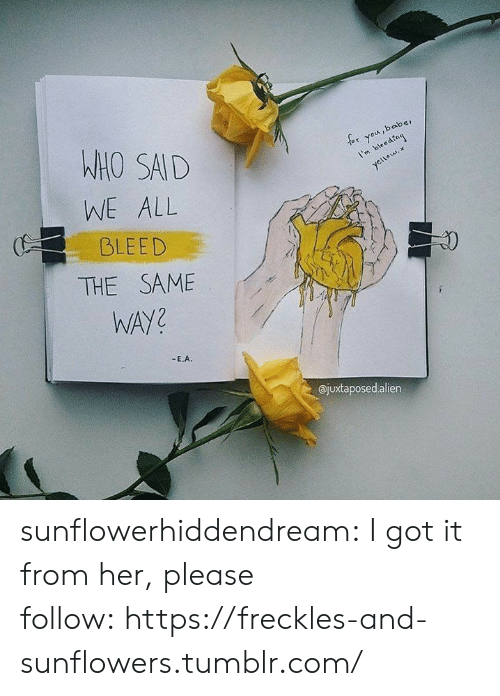 Tumblr, Blog, and Sad: WHO SAD  WE ALL  BLEED  or you,baber  I'mbedng  1  ajuxtaposedalien sunflowerhiddendream:  I got it from her, please follow:https://freckles-and-sunflowers.tumblr.com/