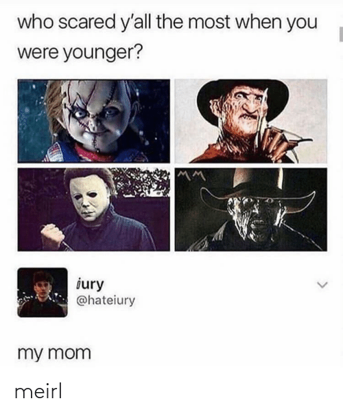 scared: who scared y'all the most when you  were younger?  iury  @hateiury  my mom meirl