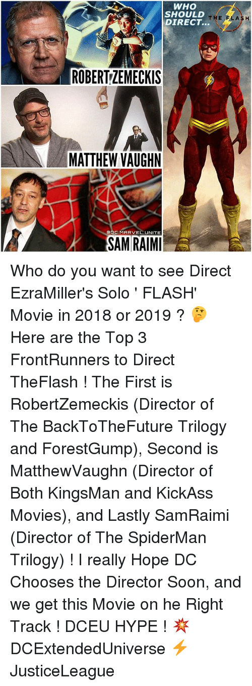 Hype, Memes, and Movies: WHO  SHOULD  THE  FLASH  DIRECT.  ROBERTZEMECKIS  MATTHEW VAUGHN  DC, MARVEL UNITE  SAM RAIMI  E Who do you want to see Direct EzraMiller's Solo ' FLASH' Movie in 2018 or 2019 ? 🤔 Here are the Top 3 FrontRunners to Direct TheFlash ! The First is RobertZemeckis (Director of The BackToTheFuture Trilogy and ForestGump), Second is MatthewVaughn (Director of Both KingsMan and KickAss Movies), and Lastly SamRaimi (Director of The SpiderMan Trilogy) ! I really Hope DC Chooses the Director Soon, and we get this Movie on he Right Track ! DCEU HYPE ! 💥 DCExtendedUniverse ⚡️ JusticeLeague