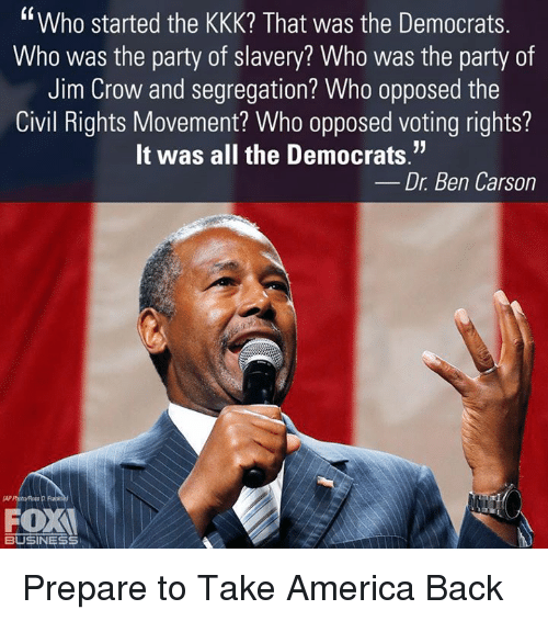"Ben Carson, Kkk, and Memes: Who started the KKK? That was the Democrats  Who was the party of slavery? Who was the party of  Jim Crow and segregation? Who opposed the  Civil Rights Movement? Who opposed voting rights?  It was all the Democrats.""  Dr. Ben Carson  OX  BUSINESS Prepare to Take America Back"