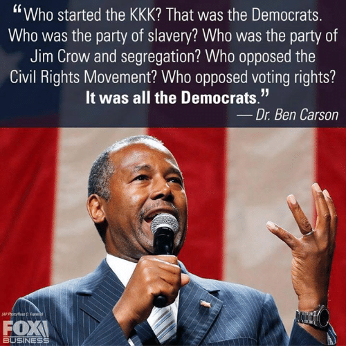 "Ben Carson, Kkk, and Memes: Who started the KKK? That was the Democrats  Who was the party of slavery? Who was the party of  Jim Crow and segregation? Who opposed the  Civil Rights Movement? Who opposed voting rights?  It was all the Democrats.""  Dr. Ben Carson  OX  BUSINESS"
