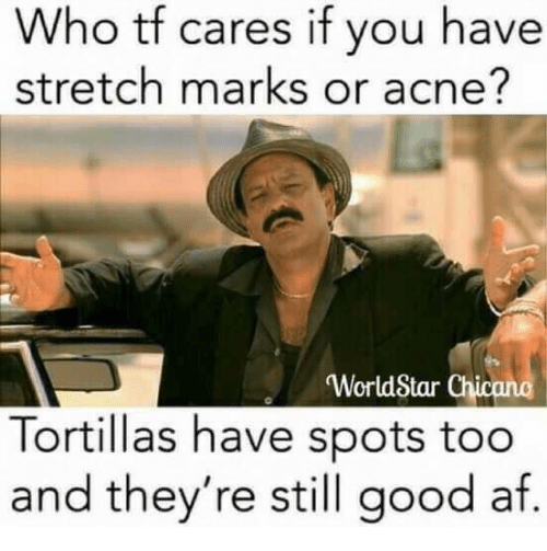 "chicano: Who tf cares if you have  stretch marks or acne?  ""WorldStar Chicano  Tortillas have spots too  and they're still good af"