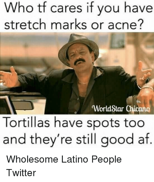 chicano: Who tf cares if you have  stretch marks or acne?  WorldStar Chicano  Tortillas have spots too  and they're still good af  0 <p>Wholesome Latino People Twitter</p>